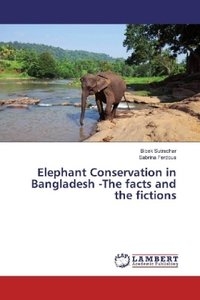 Elephant Conservation in Bangladesh -The facts and the fictions