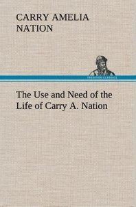 The Use and Need of the Life of Carry A. Nation