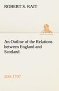 An Outline of the Relations between England and Scotland (500-17