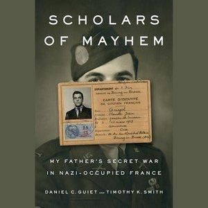 Scholars of Mayhem: My Father\'s Secret War in Nazi-Occupied Fra