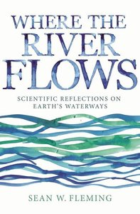 Where the River Flows: Scientific Reflections on Earth\'s Waterw