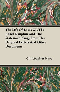 The Life of Louis XI, the Rebel Dauphin and the Statesman King,