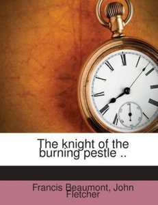 The knight of the burning pestle ..