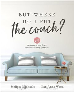 But Where Do I Put the Couch?: And Answers to 100 Other Home Dec