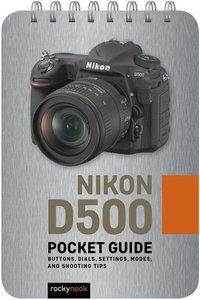 Nikon D500: Pocket Guide: Buttons, Dials, Settings, Modes, and S