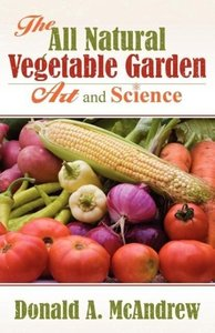 The All Natural Vegetable Garden Art and Science