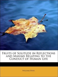 Fruits of Solitude in Reflections and Maxims Relating to the Con