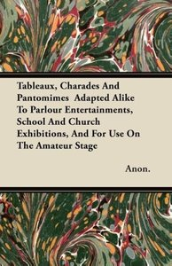 Tableaux, Charades And Pantomimes Adapted Alike To Parlour Ente