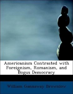 Americanism Contrasted with Foreignism, Romanism, and Bogus Demo