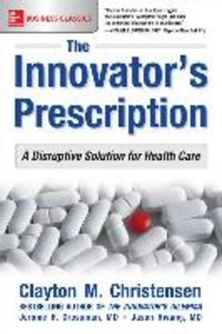 The Innovator\'S Prescription: A Disruptive Solution To The Heal