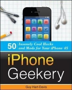 iPhone Geekery: 50 Insanely Cool Hacks and Mods for Your iPhone
