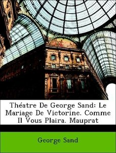 Théatre De George Sand: Le Mariage De Victorine. Comme Il Vous P
