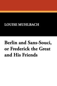 Berlin and Sans-Souci, or Frederick the Great and His Friends