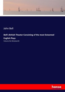 Bell\'s British Theater Consisting of the most Esteemed English
