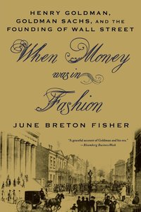 When Money Was in Fashion: Henry Goldman, Goldman Sachs, and the