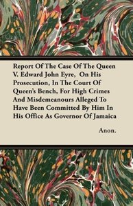 Report Of The Case Of The Queen V. Edward John Eyre, On His Pro