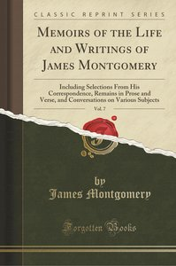 Memoirs of the Life and Writings of James Montgomery, Vol. 7