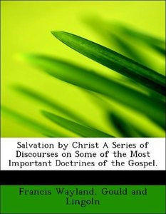 Salvation by Christ A Series of Discourses on Some of the Most I