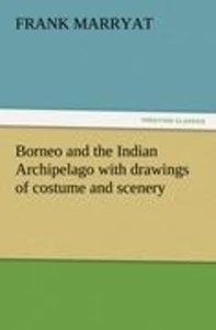 Borneo and the Indian Archipelago with drawings of costume and s
