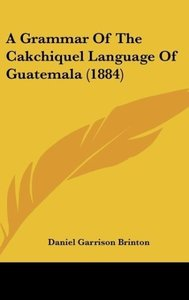 A Grammar Of The Cakchiquel Language Of Guatemala (1884)