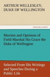 Maxims and Opinions of Field-Marshal His Grace the Duke of Welli