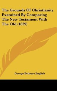 The Grounds Of Christianity Examined By Comparing The New Testam